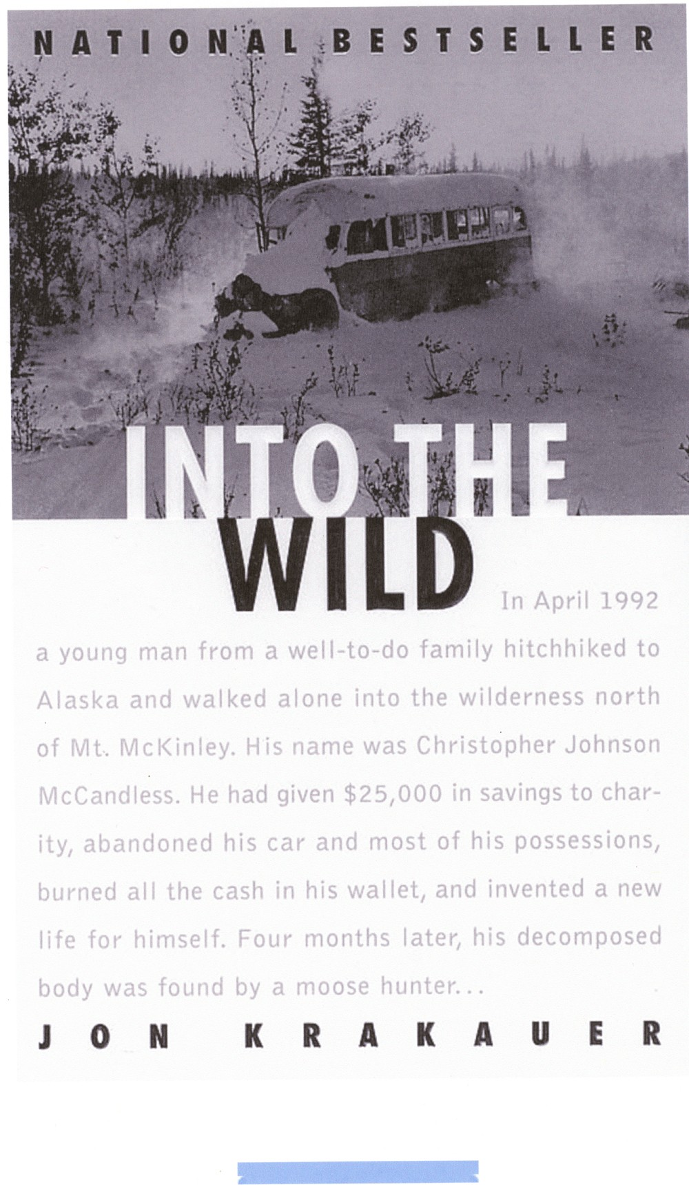 "the life and journey of christopher mccandless in jon krakauers into the wild Jon krakauer""s nonfiction biography into the wild, is the intriguing story of christopher mccandless, a talented college graduate who inexplicably leaves his family, friends, and all the comforts of civilization in search of ultimate freedom in the alaskan wilderness."